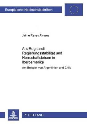 """""""ars Regnandi"""" - Regierungsstabilitaet Und Herrschaftskrisen in Iberoamerika: Am Beispiel Von Argentinien Und Chile - Europaeische Hochschulschriften / European University Studie 3700 (Paperback)"""