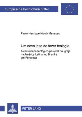 Um Novo Jeito de Fazer Teologia: A Caminhada Teologico-Pastoral Da Igreja Na America Latina, No Brasil E Em Fortaleza - European University Studies 23 (Paperback)