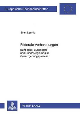 Foederale Verhandlungen: Bundesrat, Bundestag Und Bundesregierung Im Gesetzgebungsprozess - Europaeische Hochschulschriften / European University Studie 469 (Paperback)