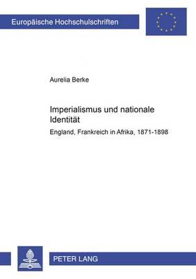 Imperialismus Und Nationale Identitaet: England Und Frankreich in Afrika- 1871-1898 - Europaeische Hochschulschriften / European University Studie 966 (Paperback)