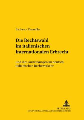 Die Rechtswahl Im Italienischen Internationalen Erbrecht: Und Ihre Auswirkungen Im Deutsch-Italienischen Rechtsverkehr - Studien Zum Vergleichenden Und Internationalen Recht / Compa 84 (Paperback)