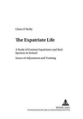 The Expatriate Life: A Study of German Expatriates and Their Spouses in Ireland Issues of Adjustment and Training - Cross-Cultural Communication S. 11 (Paperback)