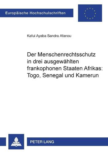 Der Menschenrechtsschutz in Drei Ausgewaehlten Frankophonen Staaten Afrikas: Togo, Senegal Und Kamerun - Europaeische Hochschulschriften / European University Studie 3888 (Paperback)