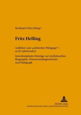 """Fritz Helling, Aufklarer Und """"Politischer Padagoge"""" Im 20. Jahrhundert: v. 43: Interdisziplinare Beitrage Zur Intellektuellen Biographie,Wissenschaftsgeschichte Und Padagogik (Hardback)"""