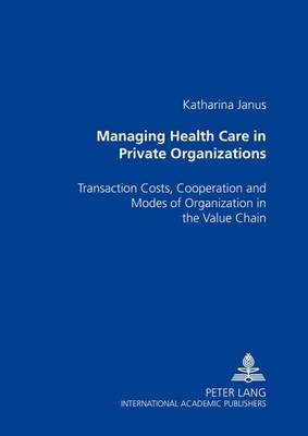 Managing Health Care in Private Organizations: Transaction Costs, Cooperation and Modes of Organization in the Value Chain (Paperback)