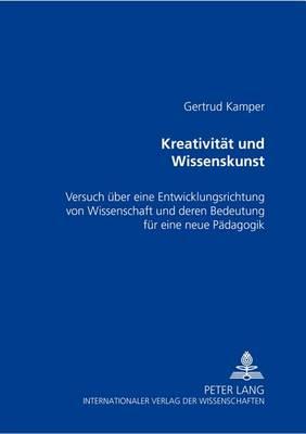 Kreativitaet Und Wissenskunst: Versuch Ueber Eine Entwicklungsrichtung Von Wissenschaft Und Deren Bedeutung Fuer Eine Neue Paedagogik (Paperback)