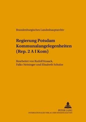 Regierung Potsdam Kommunalangelegenheiten (Rep. 2 A I Kom): Bearbeitet Von Rudolf Knaack, Falko Neininger Und Elisabeth Schulze (+) - Quellen, Findbuecher Und Inventare Des Brandenburgischen Lan 14 (Paperback)
