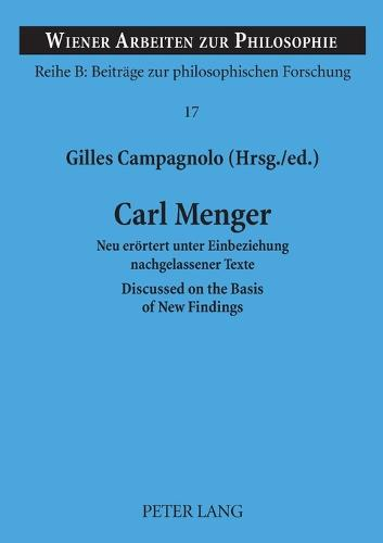 Carl Menger: Neu eroertert unter Einbeziehung nachgelassener Texte- Discussed on the Basis of New Findings - Wiener Arbeiten zur Philosophie 17 (Paperback)