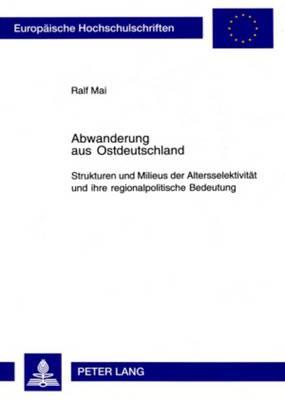 Abwanderung Aus Ostdeutschland: Strukturen Und Milieus Der Altersselektivitaet Und Ihre Regionalpolitische Bedeutung - Soziologie 394 (Paperback)