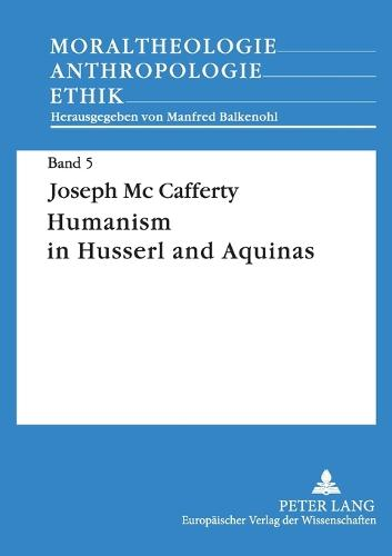 Humanism in Husserl and Aquinas: Contrast Between a Phenomenological Concept of Man and a Realistic Concept of Man - Moraltheologie - Anthropologie - Ethik 5 (Paperback)