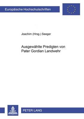 Ausgewaehlte Predigten Von Pater Gordian Landwehr - Europaeische Hochschulschriften / European University Studie 779 (Paperback)