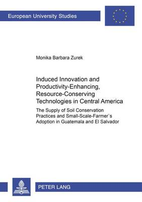 Induced Innovation and Productivity-enhancing, Resource-conserving Technologies in Central America: The Supply of Soil Conservation Practices and Small-scale Farmers' Adoption in Guatemala and El Salvador (Paperback)