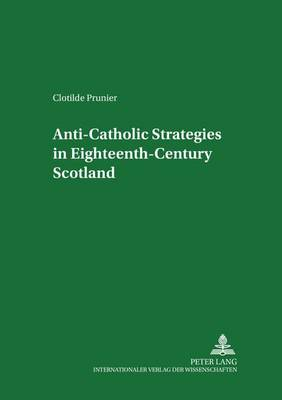 Anti-Catholic Strategies in Eighteenth-century Scotland - Scottish Studies International - Publications of the Scottish Studies Centre, Johannes Gutenberg-Universitat Mainz in Germersheim 35 (Paperback)