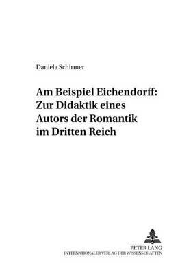 Am Beispiel Eichendorff: Zur Didaktik Eines Autors Der Romantik Im Dritten Reich - Beitraege Zur Geschichte Des Deutschunterrichts 55 (Paperback)