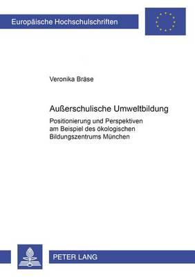 Ausserschulische Umweltbildung: Positionierung Und Perspektiven Am Beispiel Des Oekologischen Bildungszentrums Muenchen - Europaische Hochschulschriften: Reihe 4 (Paperback)
