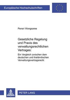 Gesetzliche Regelung Und Praxis Des Verwaltungsrechtlichen Vertrages: Ein Vergleich Zwischen Dem Deutschen Und Thailaendischen Verwaltungsvertragsrecht - Europaische Hochschulschriften 2 (Paperback)