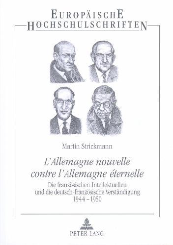 """""""l'allemagne Nouvelle Contre l'Allemagne Eternelle"""": Die Franzoesischen Intellektuellen Und Die Deutsch-Franzoesische Verstaendigung 1944-1950- Diskurse, Initiativen, Biografien - Europaische Hochschulschriften 3 (Paperback)"""