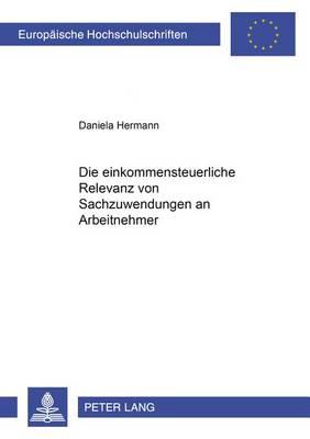 Die Einkommensteuerliche Relevanz Von Sachzuwendungen an Arbeitnehmer - Europaeische Hochschulschriften / European University Studie 3930 (Paperback)
