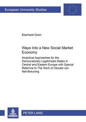 Ways into a New Social Market Economy: Analytical Approaches for the Democratically Legitimized States in Central and Eastern Europe with Special Reference to the Work of Oswald Von Nell-Breuning (Paperback)