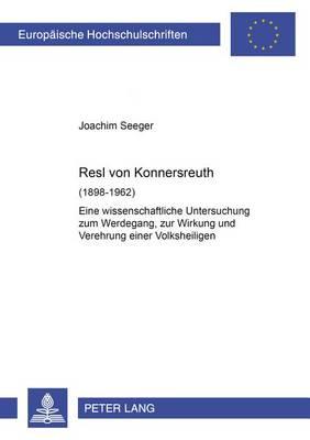 Resl Von Konnersreuth (1898-1962): Eine Wissenschaftliche Untersuchung Zum Werdegang, Zur Wirkung Und Verehrung Einer Volksheiligen - Europaeische Hochschulschriften / European University Studie 993 (Paperback)