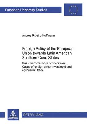 Foreign Policy of the European Union Towards Latin American Southern Cone States (1980-2000): Has it Become More Cooperative? Cases of Foreign Direct Investment and Agricultural Trade - Europaische Hochschulschriften / European University Studies / Publications Universitaires Europeennes Reihe 31: Politikwissenschaft / Series 31: Political Science / Serie 31: Sciences Politiques 491 (Paperback)