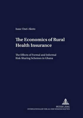 Economics of Rural Health Insurance: The Effects of Formal and Informal Risk-sharing Schemes in Ghana - Development Economics & Policy 40 (Paperback)