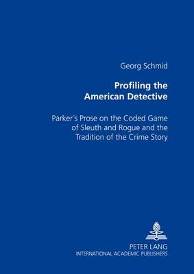 Profiling the American Detective: Parker's Prose on the Coded Game of Sleuth and Rogue and the Tradition of the Crime Story (Paperback)