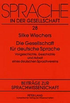 Die Gesellschaft Fuer Deutsche Sprache: Vorgeschichte, Geschichte Und Arbeit Eines Deutschen Sprachvereins - Sprache in Der Gesellschaft 28 (Paperback)