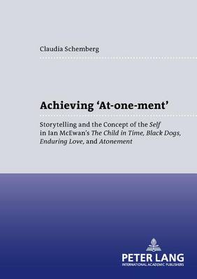 Achieving 'At-one-ment': Storytelling and the Concept of the Self in Ian McEwan's the Child in Time,Black Dogs,Enduring Love,and Atonement - Anglo-American Studies v. 26 (Paperback)