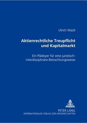 Aktienrechtliche Treupflicht Und Kapitalmarkt: Ein Plaedoyer Fuer Eine Juristisch-Interdisziplinaere Betrachtungsweise (Paperback)