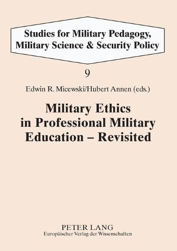 Military Ethics in Professional Military Education - Revisited - Studies for Military Pedagogy, Military Science & Security Policy 9 (Paperback)