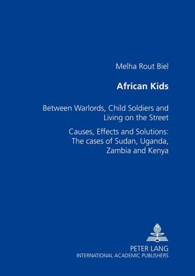 African Kids: Between Warlords, Child Soldiers and Living on the Street Causes, Effects and Solution: The Cases of Sudan, Uganda, Zambia and Kenya (Paperback)