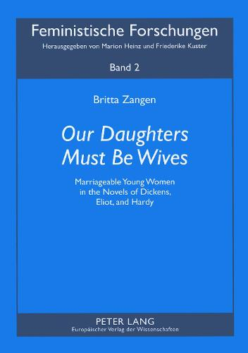 Our Daughters Must be Wives: Marriageable Young Women in the Novels of Dickens, Eliot, and Hardy - Feministische Forschungen 2 (Paperback)