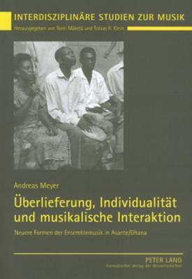 Ueberlieferung, Individualitaet Und Musikalische Interaktion: Neuere Formen Der Ensemblemusik in Asante/Ghana - Interdisziplinare Studien Zur Musik 2 (Paperback)