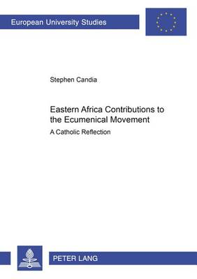 Eastern Africa Contributions to the Ecumenical Movement: A Catholic Reflection - European University Studies: Series 23 - Theology v. 794 (Paperback)