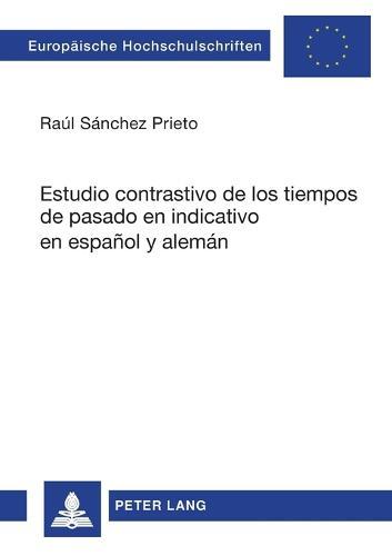 Estudio Contrastivo de Los Tiempos de Pasado En Indicativo En Espanol Y Aleman - Europaische Hochschulschriften: Reihe 24 Ibero-Romanische Sp 77 (Paperback)