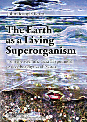 The Earth as a Living Superorganism: from the Scientific Gaia (hypothesis) to the Metaphysics of Nature (Paperback)