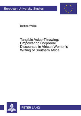 Tangible Voice-throwing: Empowering Corporeal Discourses in African Women's Writing of Southern Africa - European University Studies, Series 14: Anglo-Saxon Language & Literature v. 408 (Paperback)