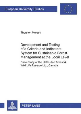 Development and Testing of a Criteria and Indicators System for Sustainable Forest Management at the Local Level: v. 29: Case Study at the Haliburton Forest & Wild Life Reserve Ltd., Canada (Paperback)