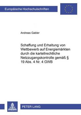 Schaffung Und Erhaltung Von Wettbewerb Auf Energiemarkten Durch Die Kartellrechtliche Netzzugangskontrolle Gemass 19 Abs. 4 Nr. 4 Gwb - Europaische Hochschulschriften Recht 4147 (Paperback)