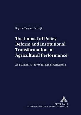 The Impact of Policy Reform and Institutional Transformation on Agricultural Performance: An Economic Study of Ethiopian Agriculture - Development Economics & Policy 47 (Paperback)