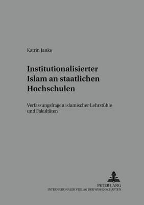 Institutionalisierter Islam an Staatlichen Hochschulen: Verfassungsfragen Islamischer Lehrstuehle Und Fakultaeten - Islam Und Recht 3 (Paperback)