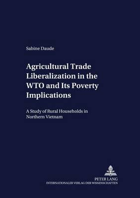Agricultural Trade Liberalization in the WTO and Its Poverty Implications: A Study of Rural Households in Northern Vietnam - Development Economics & Policy 48 (Paperback)