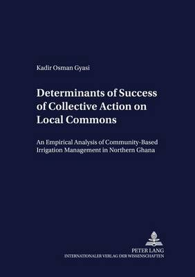 Determinants of Success of Collective Action on Local Commons: An Empirical Analysis of Community-based Irrigation Management in Northern Ghana - Development Economics & Policy 49 (Paperback)
