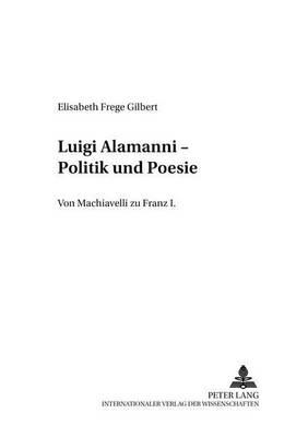 Luigi Alamanni - Politik Und Poesie: Von Machiavelli Zu Franz I. - Italiens Und Frankreichs 9 (Paperback)