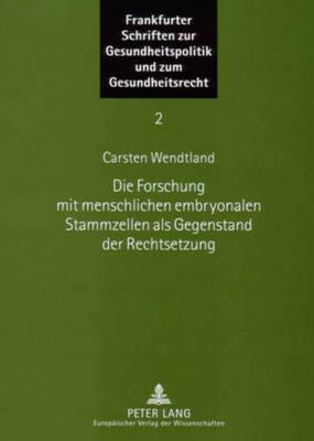 Die Forschung Mit Menschlichen Embryonalen Stammzellen ALS Gegenstand Der Rechtsetzung - Frankfurter Schriften Zur Gesundheitspolitik Und Zum Gesundh 2 (Paperback)