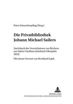 Die Privatbibliothek Johann Michael Sailers: Nachdruck Des Verzeichnisses Von Buechern Aus Sailers Nachlass (Sulzbach/Oberpfalz 1833) - Regensburger Beitrage Zur Deutschen Sprach- Und Literaturwis 14 (Paperback)