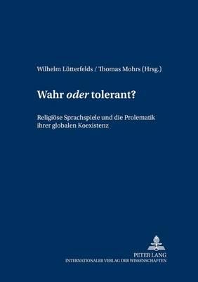"""Wahr """"oder"""" Tolerant?: Religioese Sprachspiele Und Die Problematik Ihrer Globalen Koexistenz - Wittgenstein Studien 11 (Paperback)"""