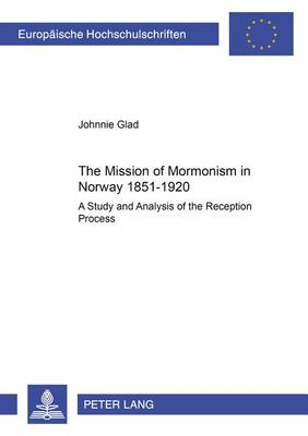 The Mission of Mormonism in Norway 1851-1920: A Study and Analysis of the Reception Process - European University Studies: Series 23, Theology 822 (Paperback)