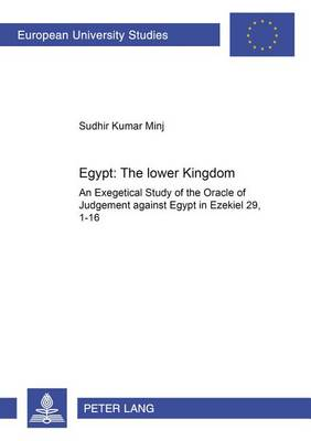 Egypt: the Lower Kingdom: An Exegetical Study of the Oracle of Judgment Against Egypt in Ezekiel 29,1-16 - Europaische Hochschulschriften/European University Studies/Publications Universitaires Europeennes Reihe 23: Theologie/Series 23: Theology/Serie 23: Theologie 828 (Paperback)